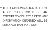 * THIS COMMUNICATION IS FROM A DEBT COLLECTOR. THIS IS AN ATTEMPT TO COLLECT A DEBT. ANY INFORMATION OBTAINED WILL BE USED FOR THAT PURPOSE.